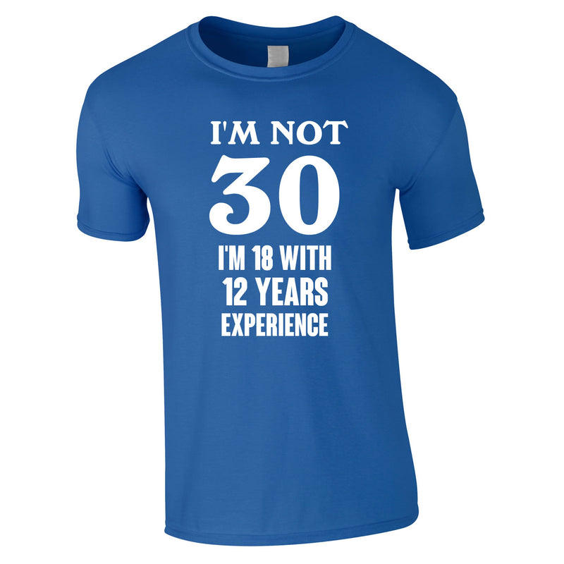I'm Not 30 I'm 18 With 12 Years Experience Tee In Royal