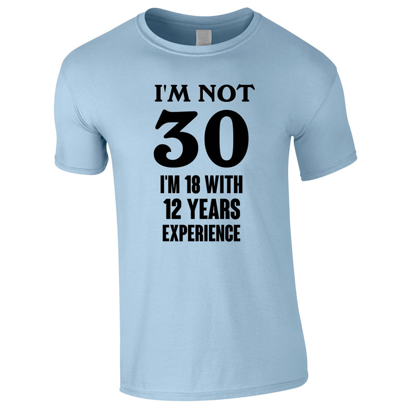 I'm Not 30 I'm 18 With 12 Years Experience Tee In Sky