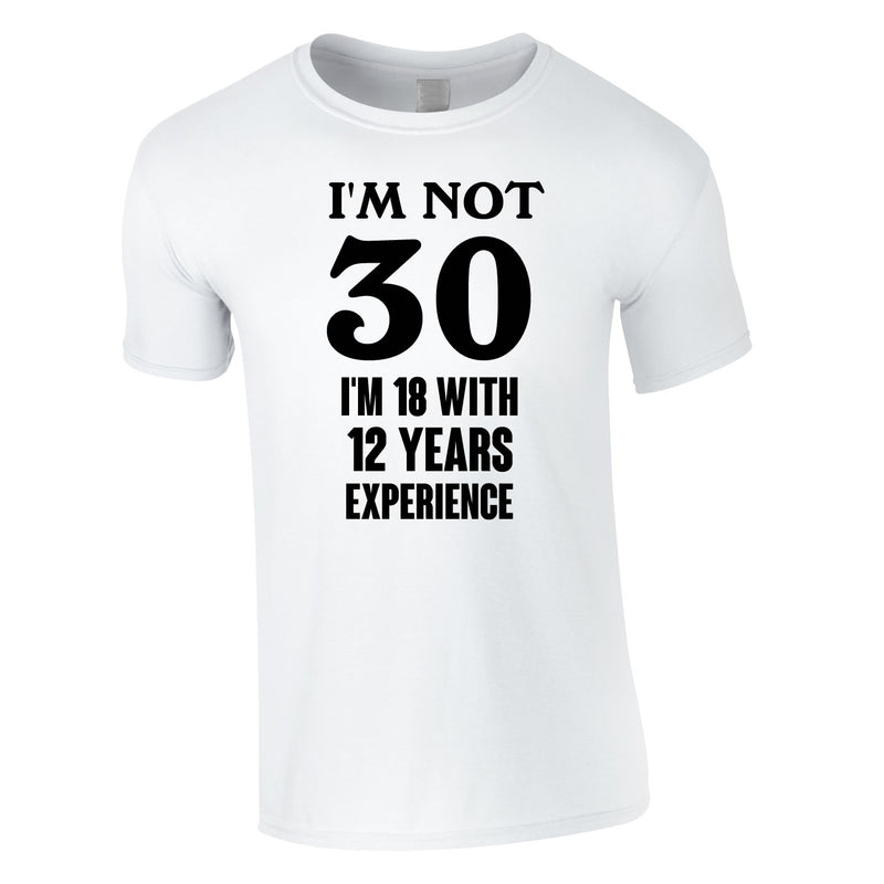 I'm Not 30 I'm 18 With 12 Years Experience Tee In White