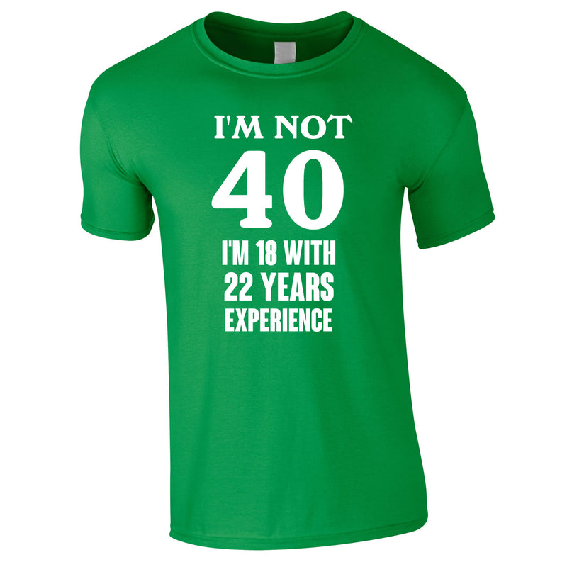 I'm Not 40 I'm 18 With 22 Years Experience Tee In Green