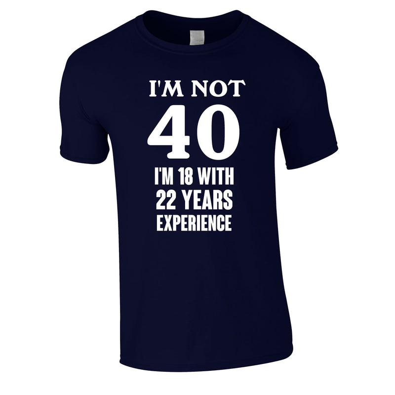 I'm Not 40 I'm 18 With 22 Years Experience Tee In Navy