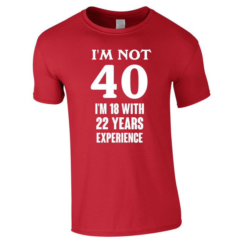 I'm Not 40 I'm 18 With 22 Years Experience Tee In Red