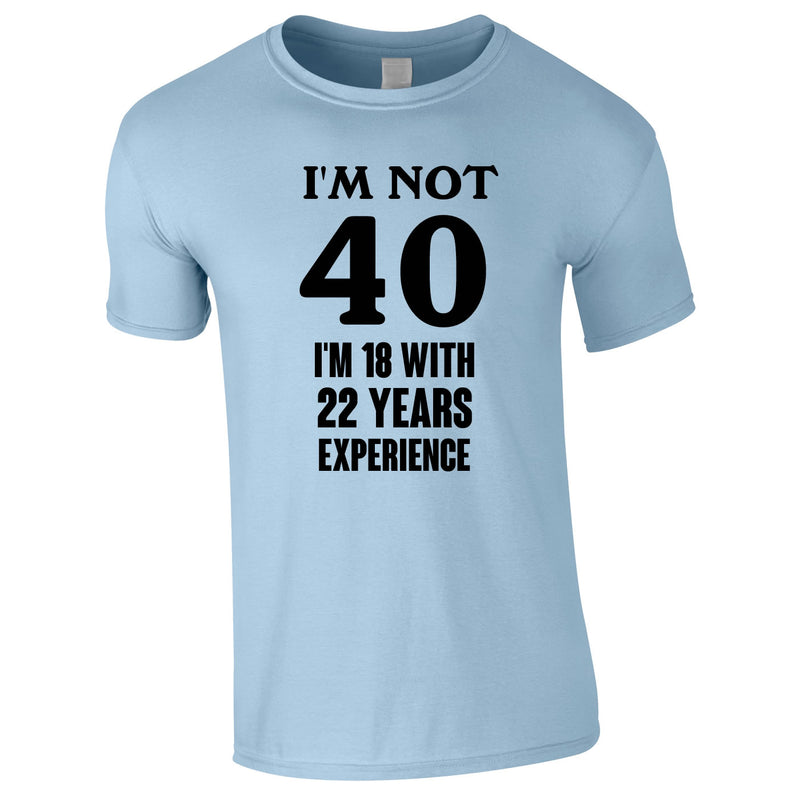 I'm Not 40 I'm 18 With 22 Years Experience Tee In Sky