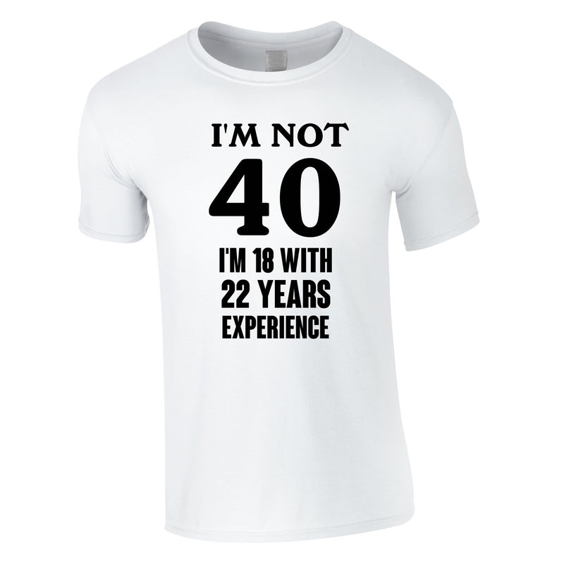 I'm Not 40 I'm 18 With 22 Years Experience Tee In White