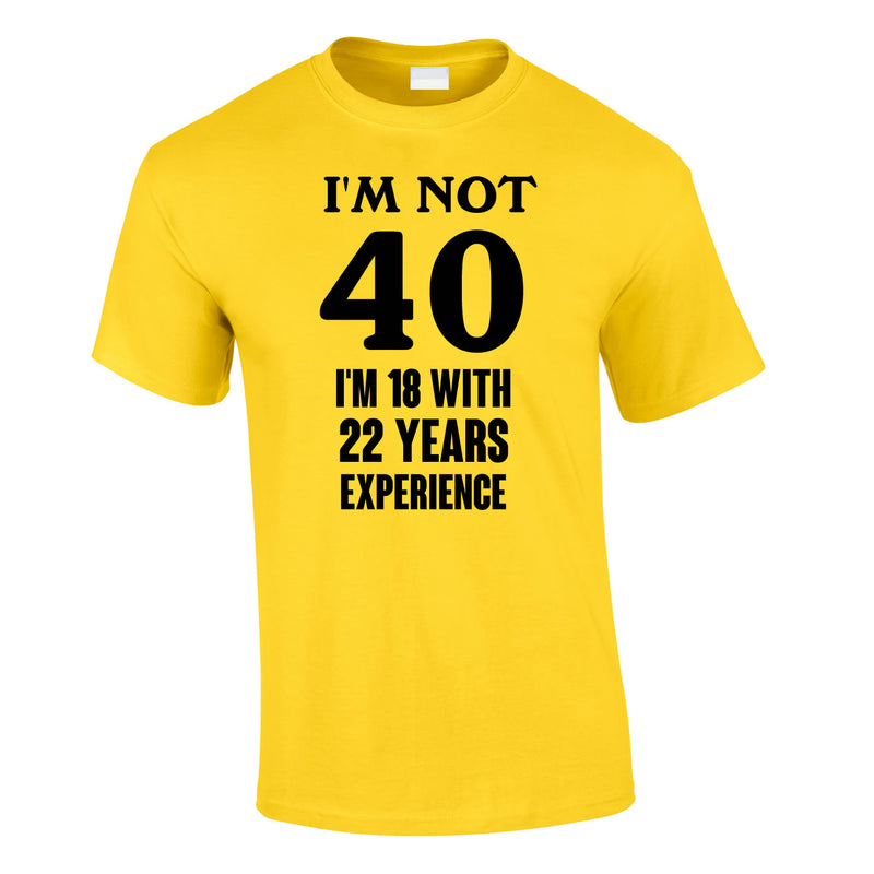 I'm Not 40 I'm 18 With 22 Years Experience Tee In Yellow