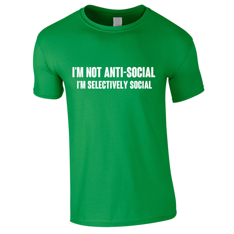I'm Not Anti-Social I'm Selectively Social Tee In Green
