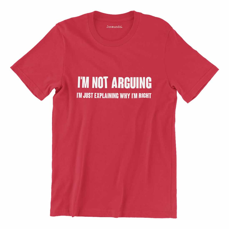 I'm Not Arguing I'm Just Explaining Why I'm Right T Shirt