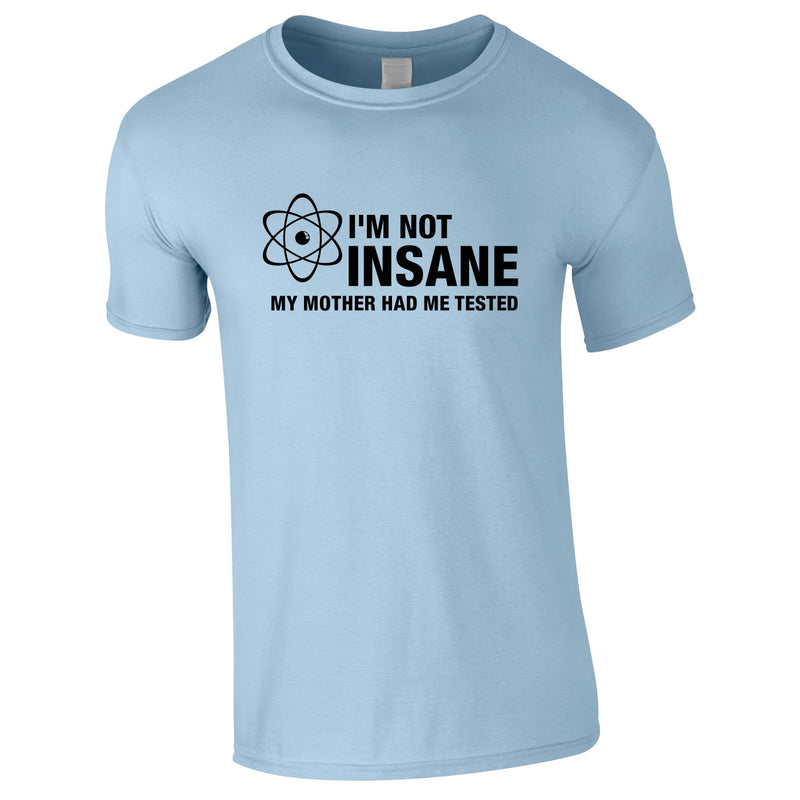 I'm Not Insane My Mother Had Me Tested Tee In Sky