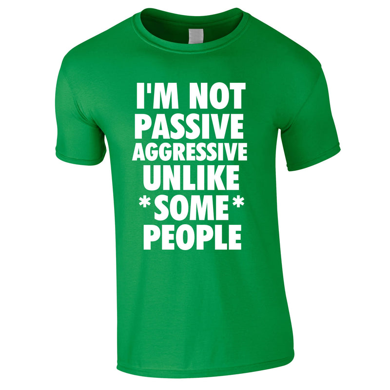 I'm Not Passive Aggressive Unlike Some People Tee In Green