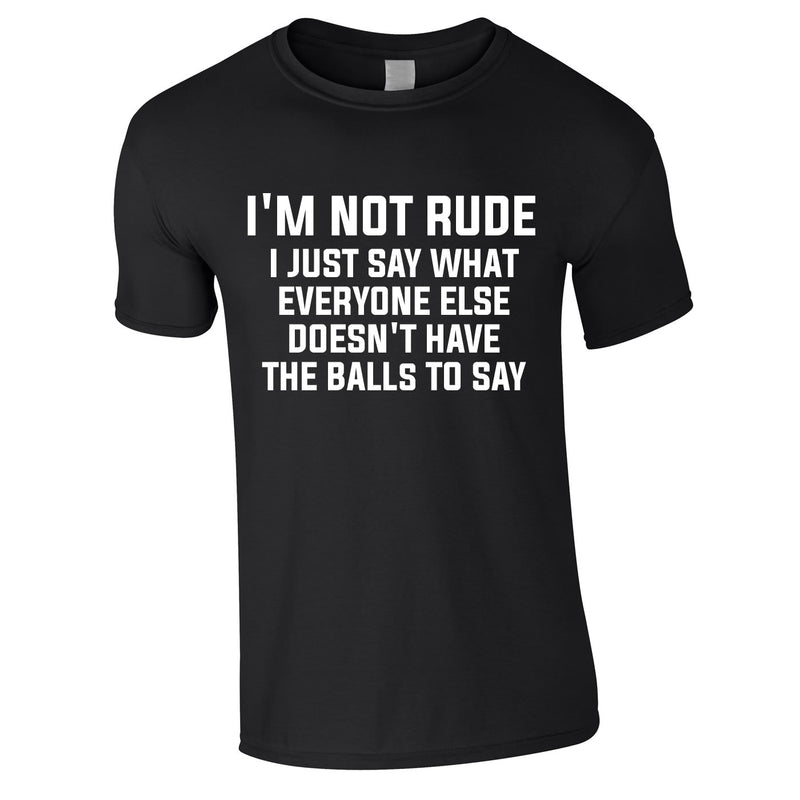 I'm Not Rude I Just Say What Everyone Else Doesn't Have The Balls To Tee In Black