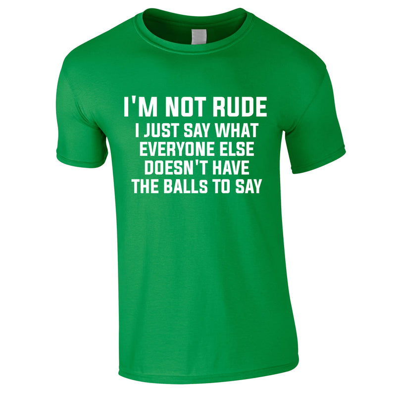 I'm Not Rude I Just Say What Everyone Else Doesn't Have The Balls To Tee In Green