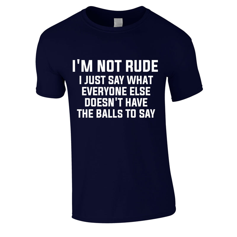 I'm Not Rude I Just Say What Everyone Else Doesn't Have The Balls To Tee In Navy