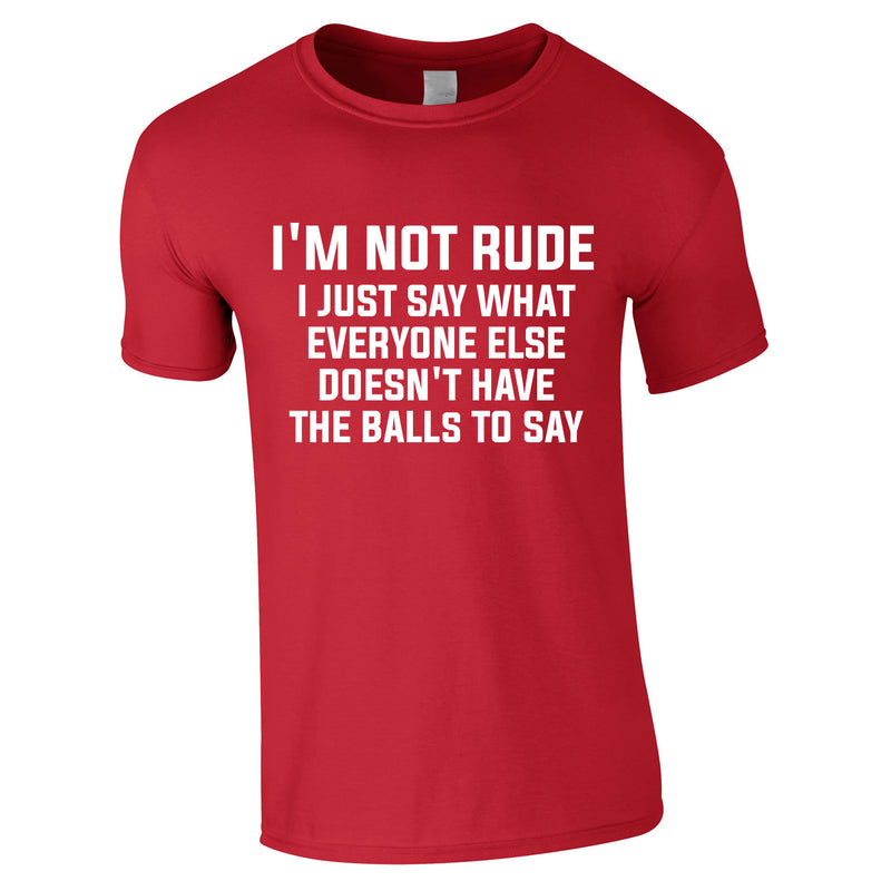I'm Not Rude I Just Say What Everyone Else Doesn't Have The Balls To Tee In Red