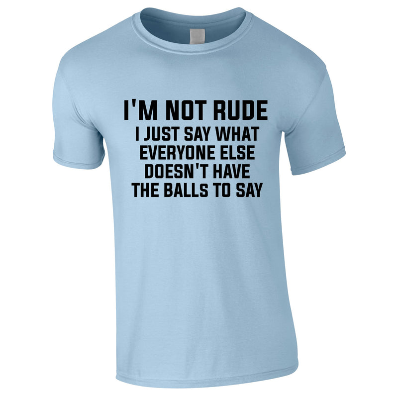 I'm Not Rude I Just Say What Everyone Else Doesn't Have The Balls To Tee In Sky
