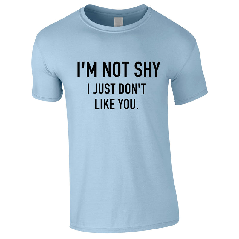 I'm Not Shy I Just Don't Like You Tee In Sky