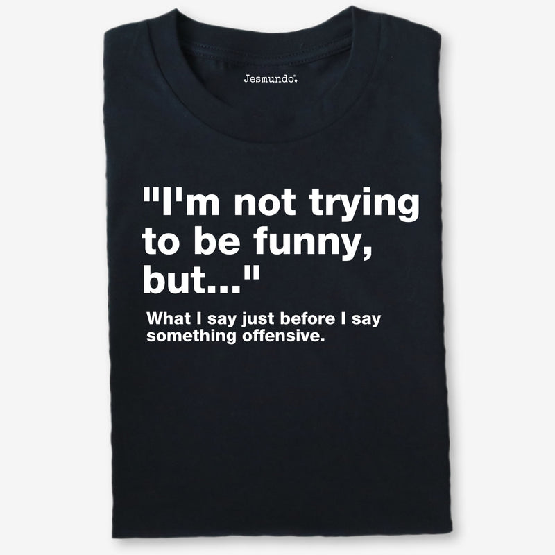I'm Not Trying To Be Funny, But... Quote T-Shirt