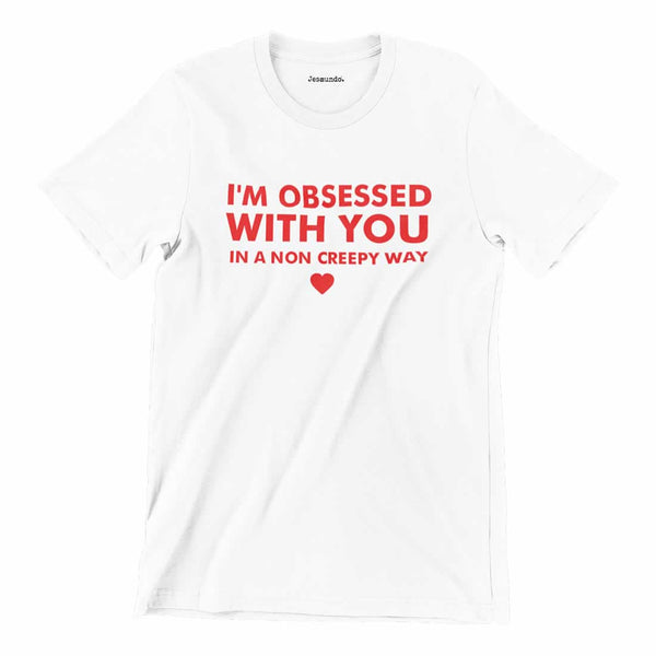 I'm Obsessed With You In A Non Creepy Way Tee