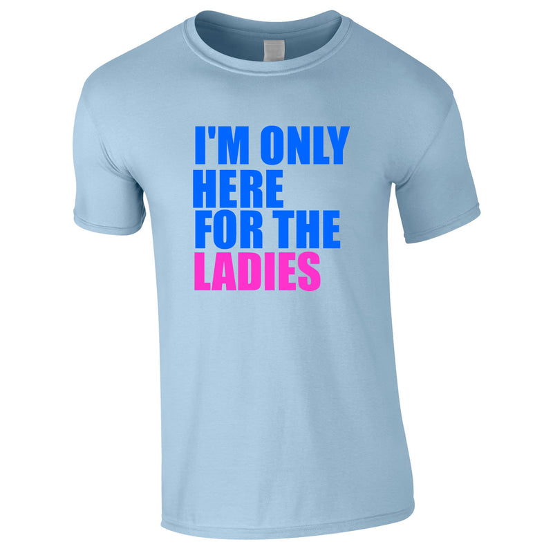 I'm Only Here For The Ladies Tee In Sky