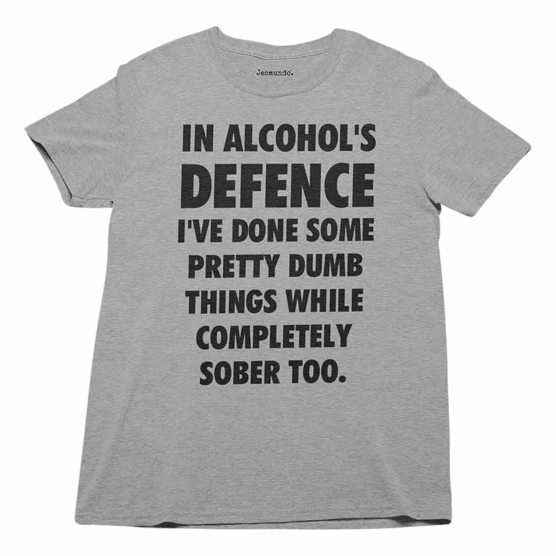 In Alcohols Defence I've Done Some Pretty Stupid Things Which Completely Sober Too T-Shirt