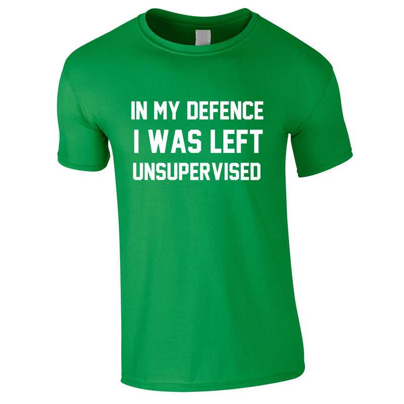 In My Defence I Was Left Unsupervised Tee In Green