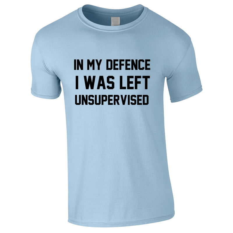 In My Defence I Was Left Unsupervised Tee In Sky