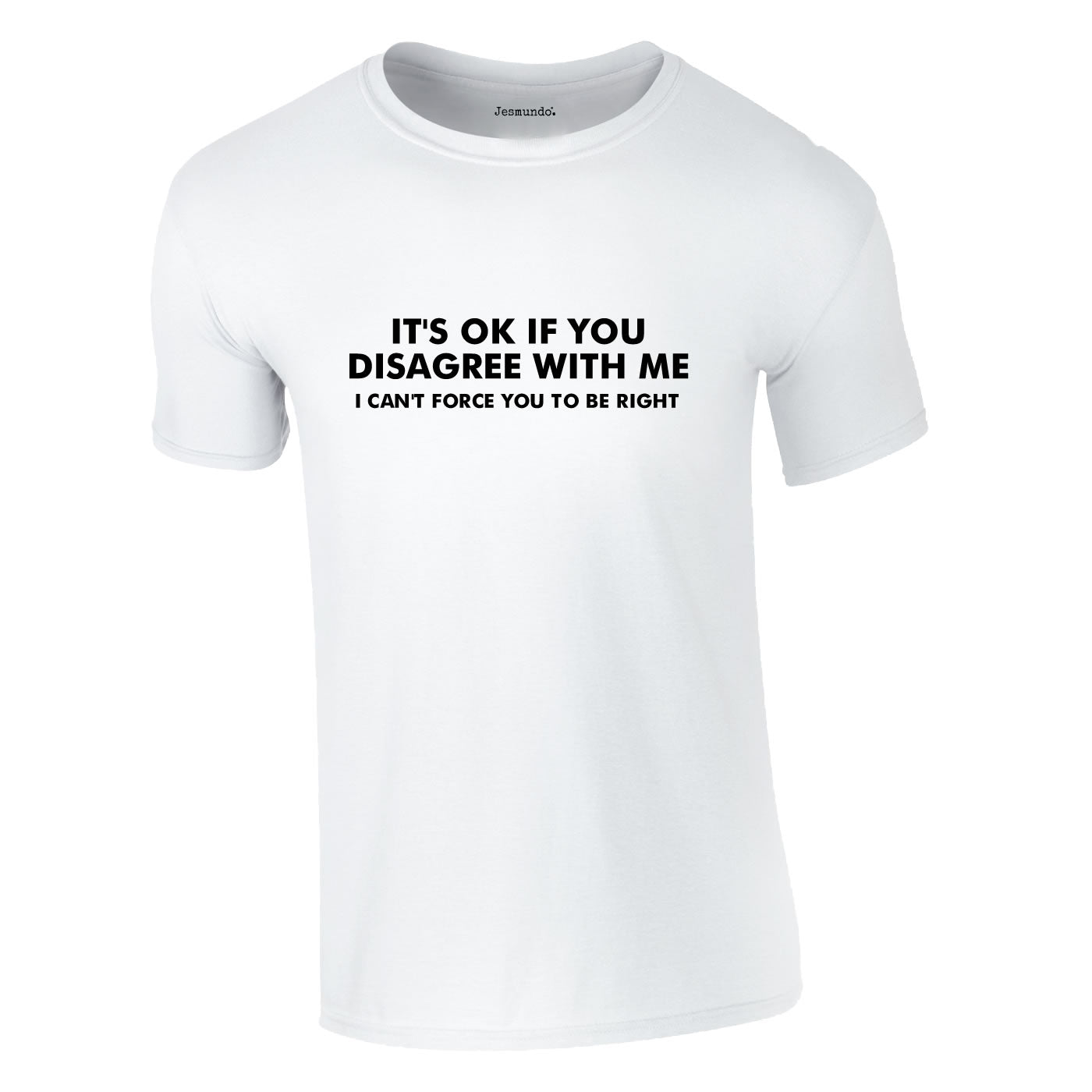 It's OK If You Disagree With Me - I Can't Force You To Be Right T Shirt