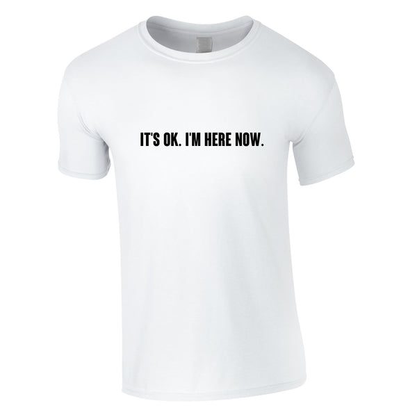It's OK I'm Here Now Tee In White