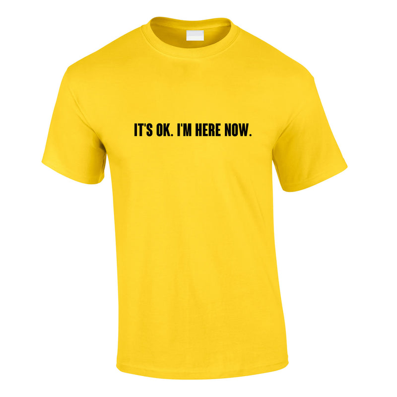 It's OK I'm Here Now Tee In Yellow
