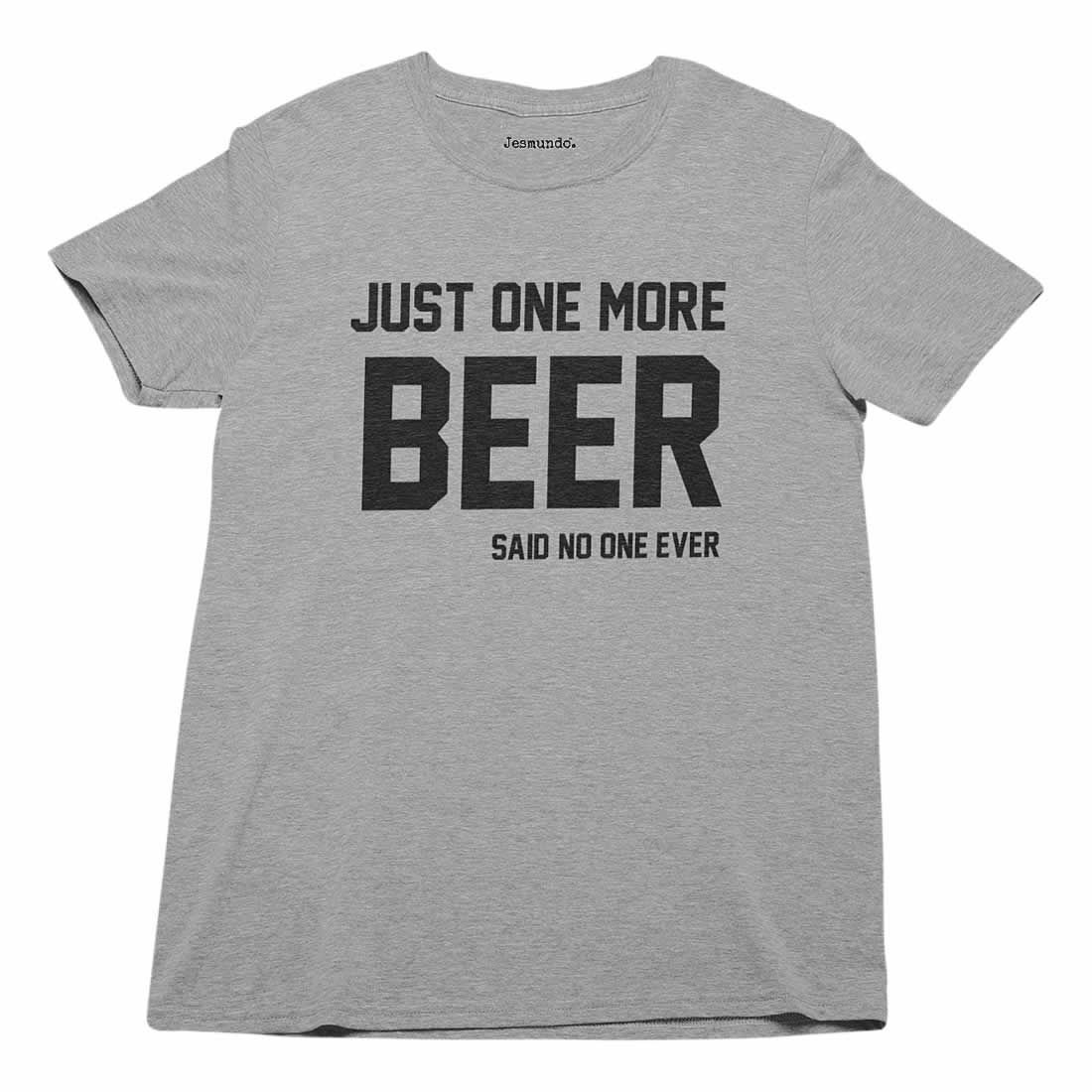 Just One More Beer Said No One Ever T-Shirt