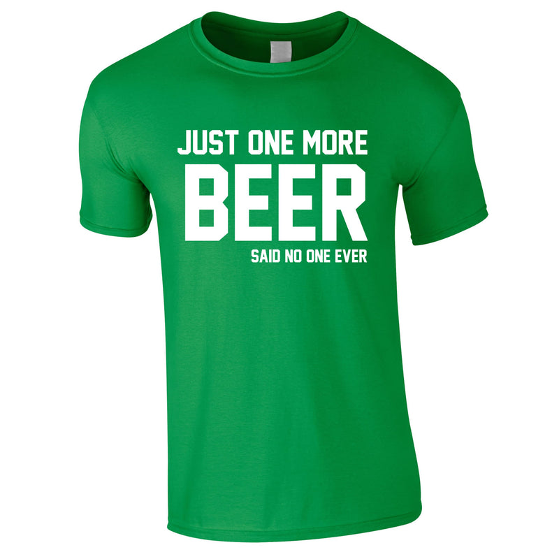 Just One More Beer Said No One Ever Tee In Green