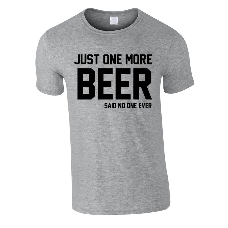 Just One More Beer Said No One Ever Tee In Grey