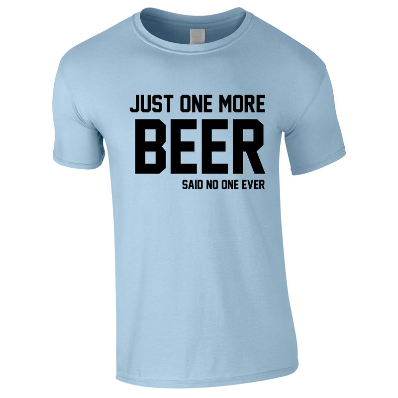 Just One More Beer Said No One Ever Tee In Sky