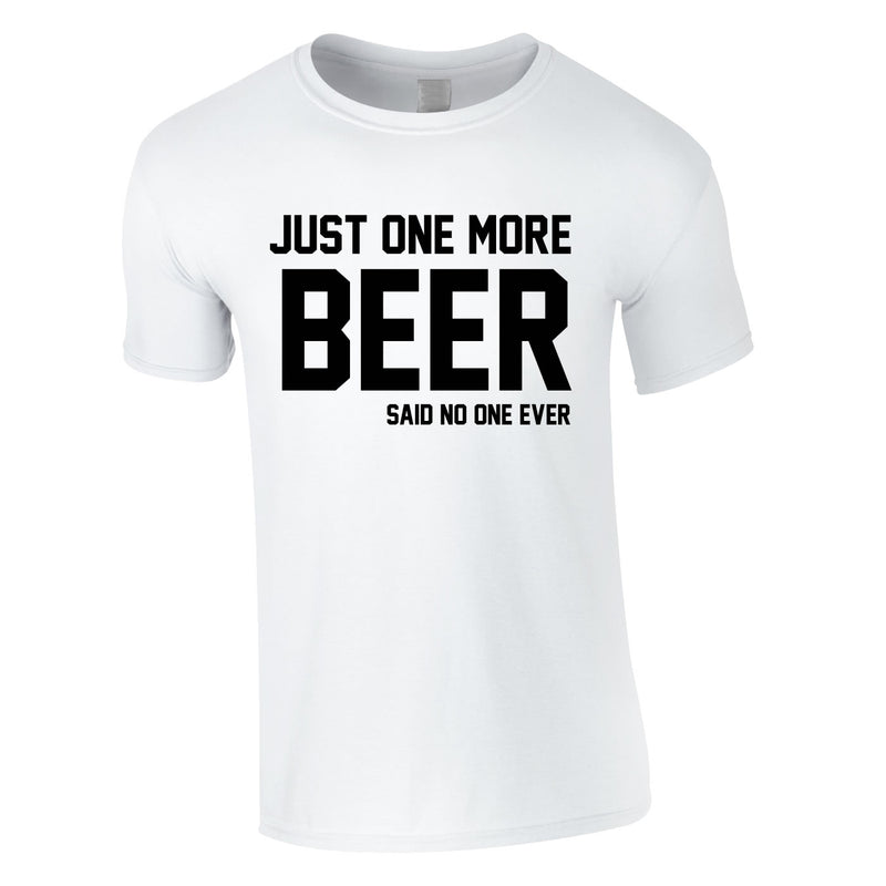 Just One More Beer Said No One Ever Tee In White