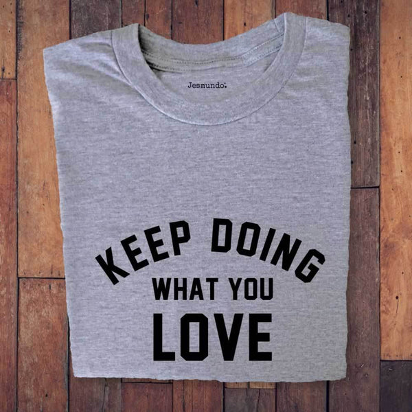 Keep Doing What You Love T-Shirt