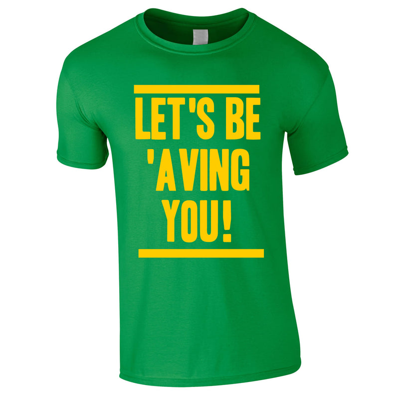 Let's Be 'Aving You Tee In Green
