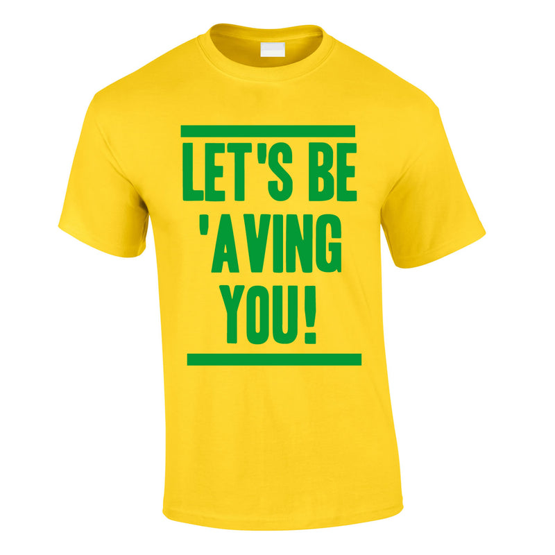 Let's Be 'Aving You Tee In Yellow