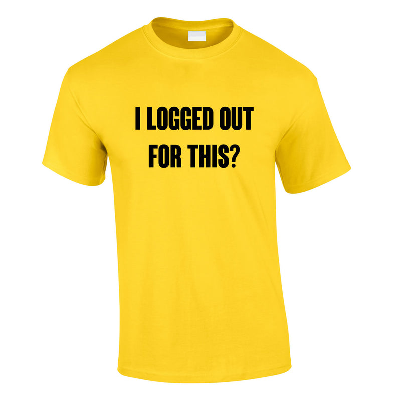 I Logged Out For This Tee In Yellow