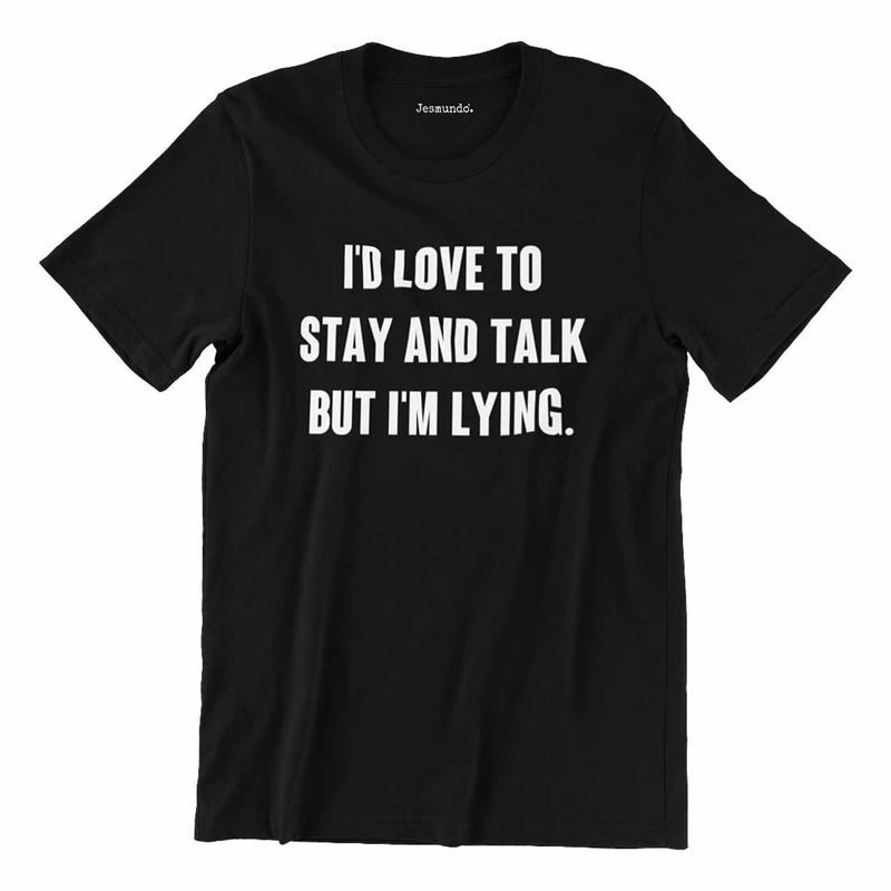 I'd Love To Stay And Talk But I'm Lying T Shirt
