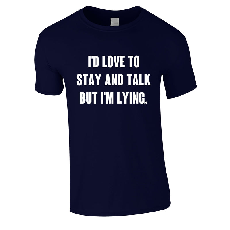 I'd Love To Stay And Chat But I'm Lying Tee In Navy