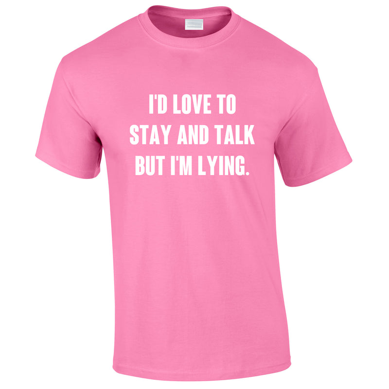 I'd Love To Stay And Chat But I'm Lying Tee In Pink