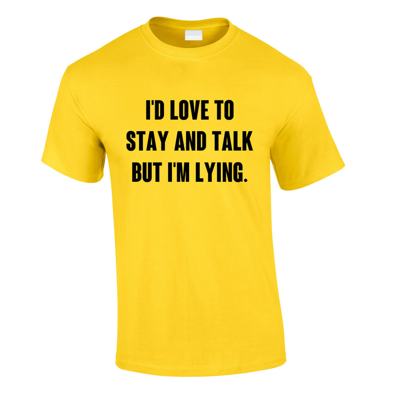 I'd Love To Stay And Chat But I'm Lying Tee In Yellow