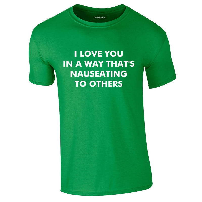I Love You In A Way That's Nauseating To Others Tee In Green