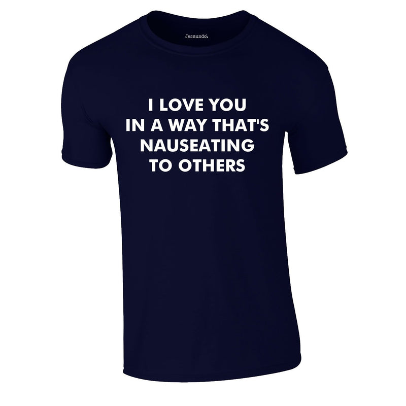 I Love You In A Way That's Nauseating To Others Tee In Navy