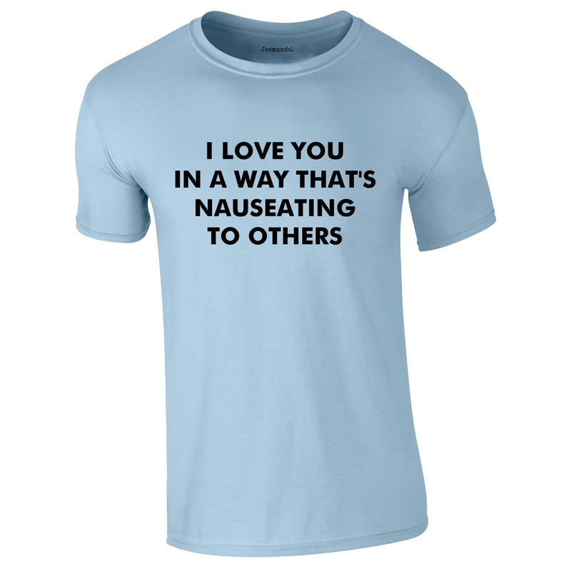 I Love You In A Way That's Nauseating To Others Tee In Sky
