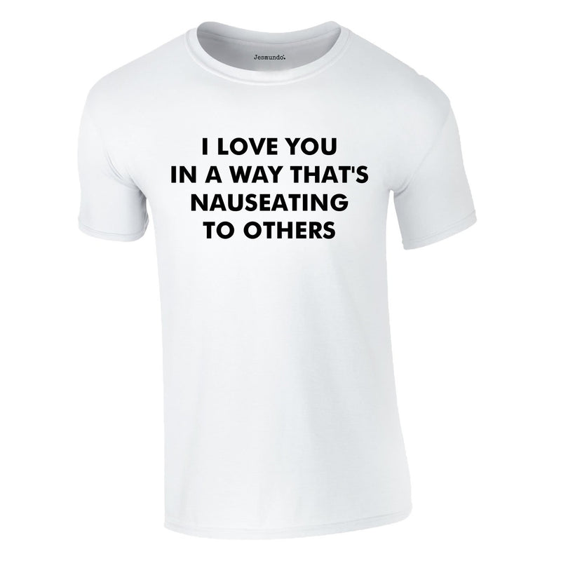 I Love You In A Way That's Nauseating To Others Tee In White