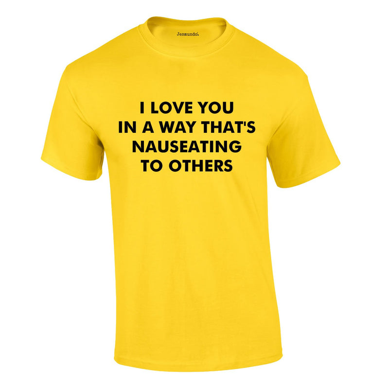 I Love You In A Way That's Nauseating To Others Tee In Yellow