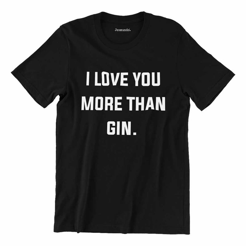 I Love You More Than Gin T-shirt