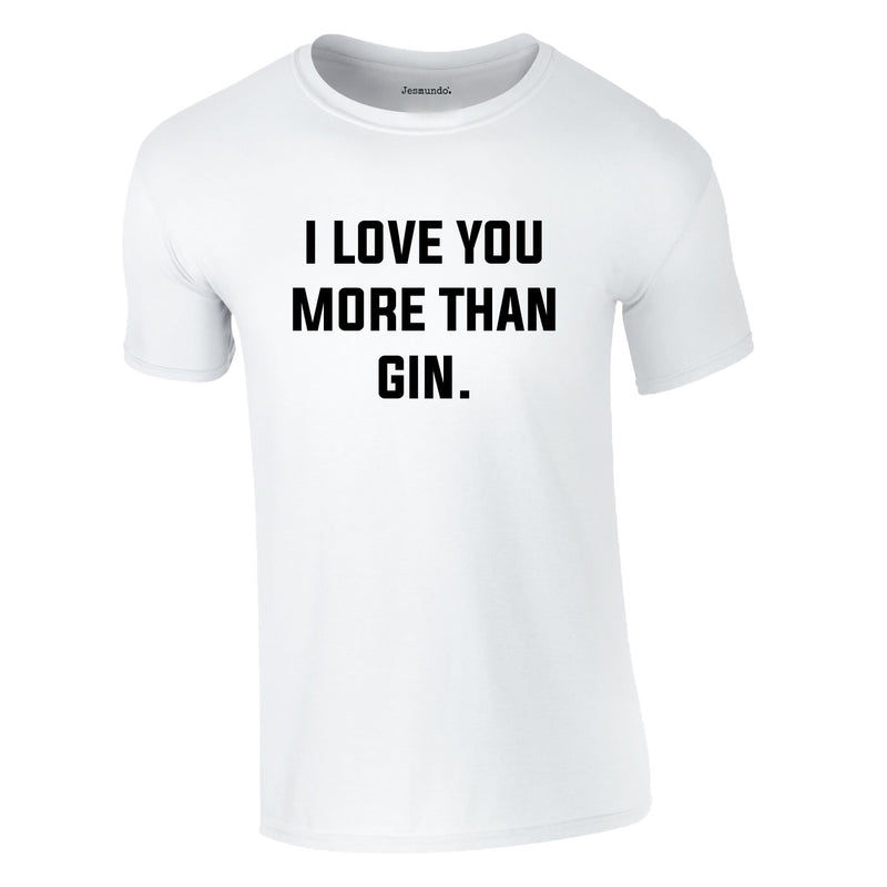 I Love You More Than Gin Tee In White