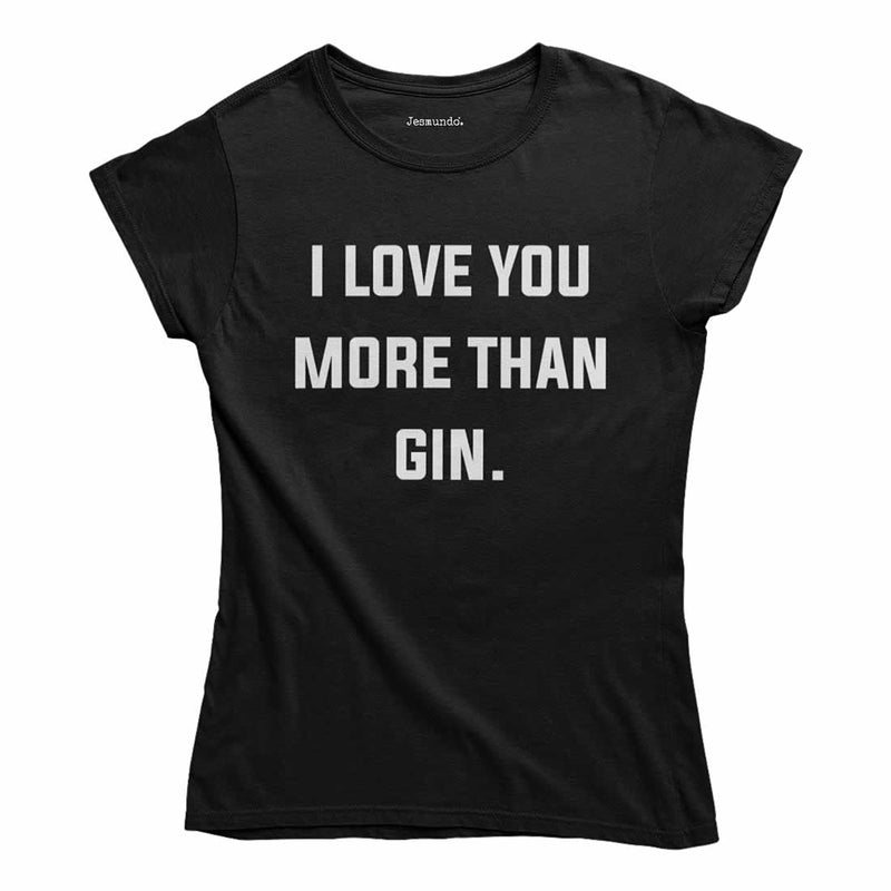I Love You More Than Gin Women's T Shirt