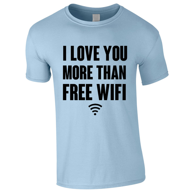 I Love You More Than Free WIFI Tee In Sky